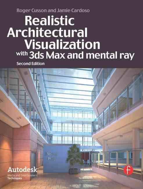 Realistic Architectural Vistualization With 3ds Max and Mental Ray By Cusson, Roger/ Cardoso, Jamie